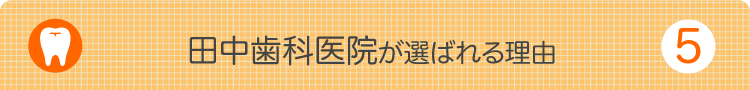 田中歯科医院が選ばれる理由5
